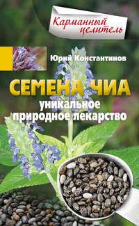 Константинов, Юрий  - Семена чиа. Уникальное природное лекарство