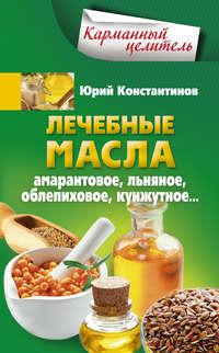 Константинов, Юрий  - Лечебные масла. Амарантовое, льняное, облепиховое, кунжутное