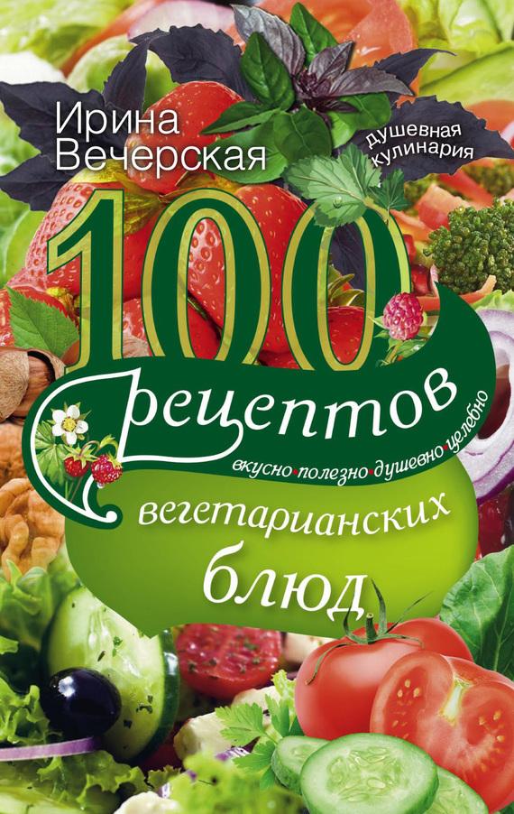 бесплатно Ирина Вечерская Скачать 100 рецептов вегетарианских блюд. Вкусно, полезно, душевно, целебно
