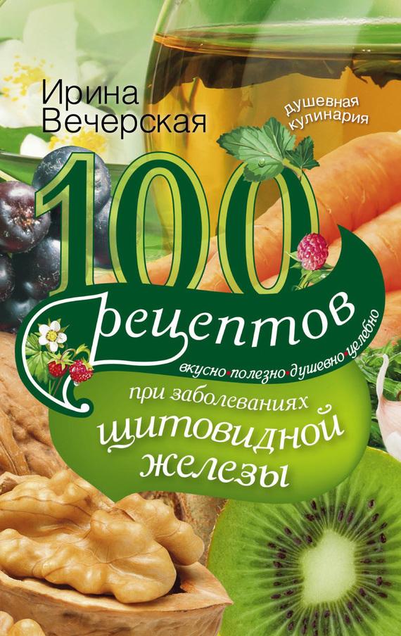Ирина Вечерская 100 рецептов при заболеваниях щитовидной железы. Вкусно, полезно, душевно, целебно болят суставы как питаться
