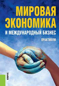 Поляков, Валерий Васильевич  - Мировая экономика и международный бизнес. Практикум