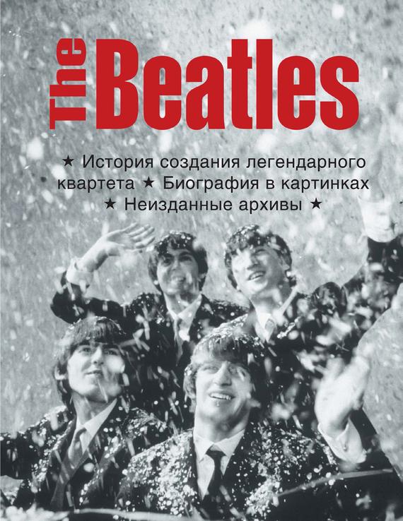 The Beatles. История создания легендарного квартета. Биография в фотографиях. Неизданные архивы случается спокойно и размеренно