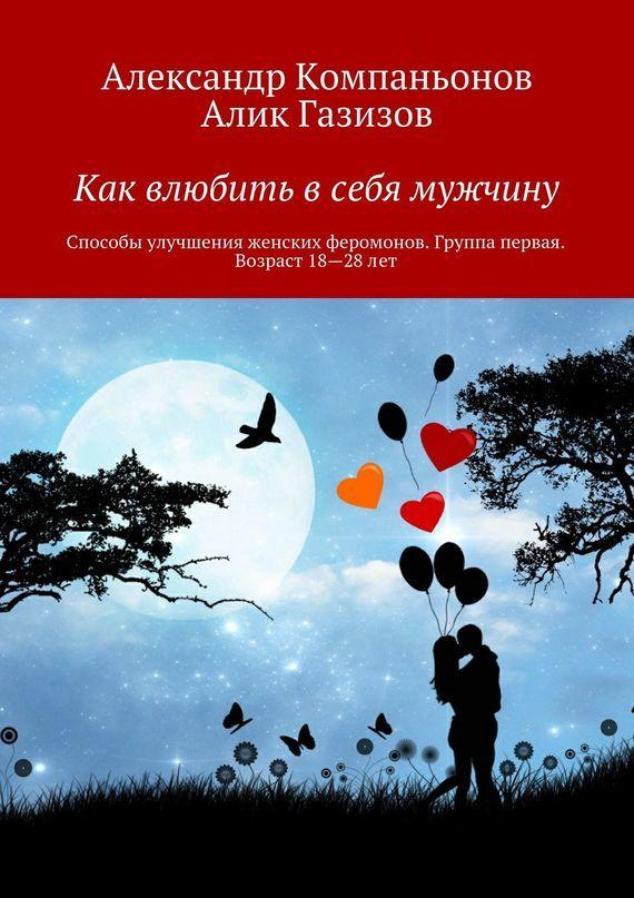 Александр Компаньонов Как влюбить в себя мужчину. Способы улучшения женских феромонов. Группа первая. Возраст 18-28 лет