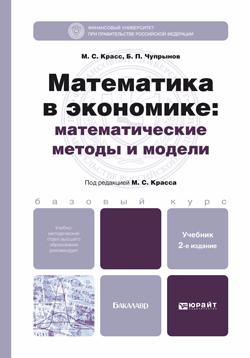 Максим Семенович Красс Математика в экономике: математические методы и модели 2-е изд., испр. и доп. Учебник для бакалавров