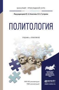 Ачкасова, Вера Алексеевна  - Политология. Учебник и практикум для прикладного бакалавриата