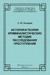 Косарев, С. Ю.  - История и теория криминалистических методик расследования преступлений