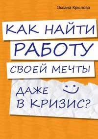 Крылова, Оксана  - Как найти работу своей мечты даже в кризис?