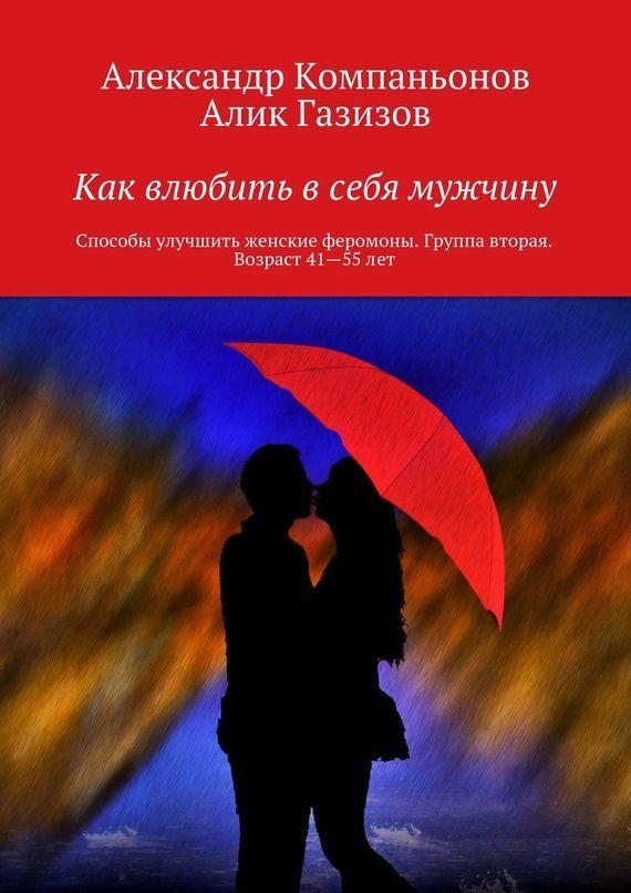 Александр Компаньонов Как влюбить в себя мужчину. Способы улучшить женские феромоны. Группа вторая. Возраст 41-55 лет