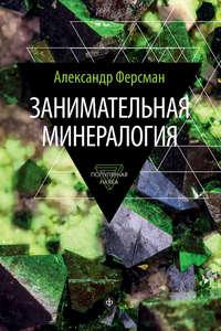 Ферсман, Александр  - Занимательная минералогия