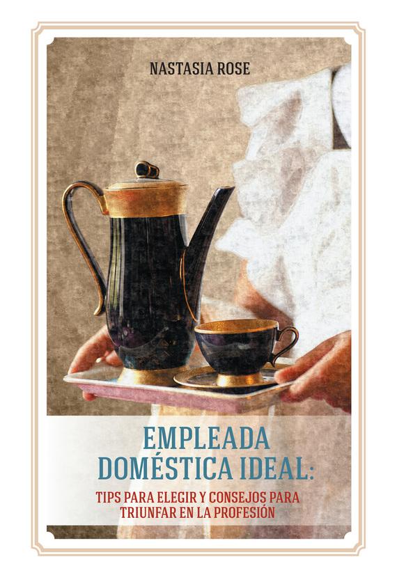 Empleada doméstica ideal. Tips para elegir y consejos para triunfar en la profesión от ЛитРес