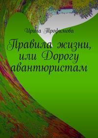 Трофимова, Ирина  - Правила жизни, или Дорогу авантюристам