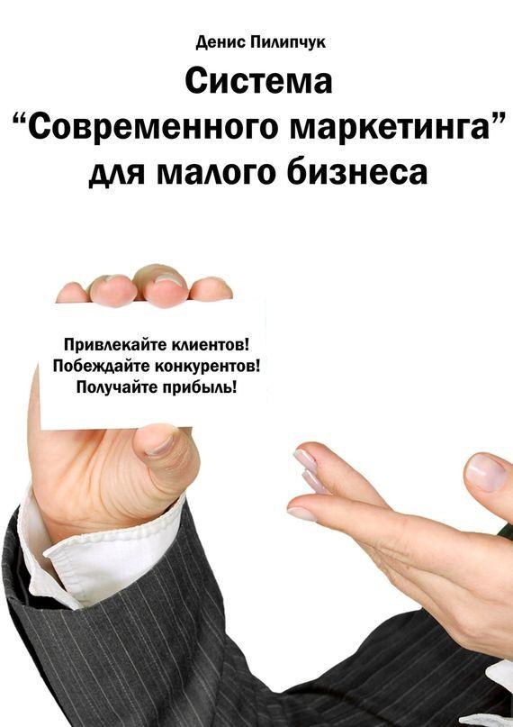 Денис Пилипчук Система «Современного маркетинга» для малого бизнеса лизинг большие возможности малого бизнеса cdpc