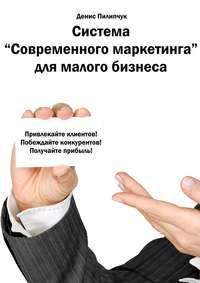 Пилипчук, Денис  - Система «Современного маркетинга» для малого бизнеса
