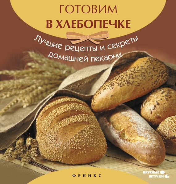 Скачать Готовим в хлебопечке. Лучшие рецепты и секреты домашней пекарни бесплатно Автор не указан
