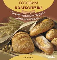 - Готовим в хлебопечке. Лучшие рецепты и секреты домашней пекарни
