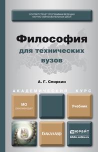 Александр Георгиевич Спиркин Философия для технических вузов. Учебник для академического бакалавриата