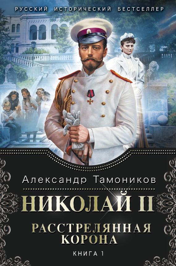 Александр Тамоников Николай II. Расстрелянная корона. Книга 1