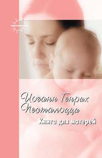 Песталоцци, Иоганн Генрих  - Книга для матерей. Избранное