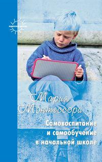 Монтессори, Мария  - Самовоспитание и самообучение в начальной школе (сборник)