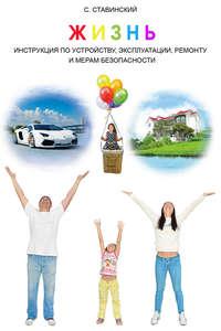 Ставинский, Сергей  - Жизнь. Инструкция по устройству, эксплуатации, ремонту и мерам безопасности