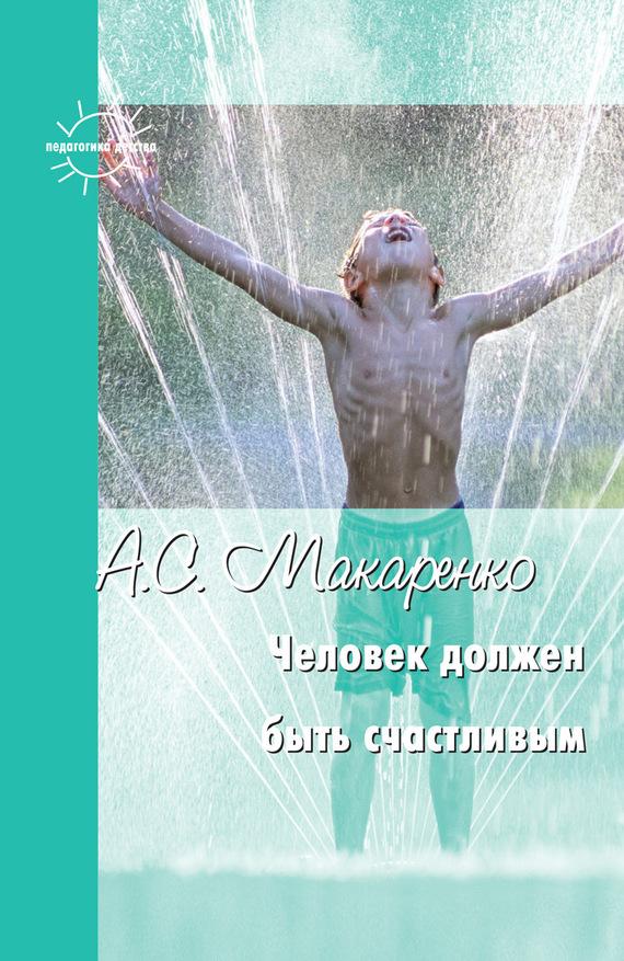 Антон Макаренко - Человек должен быть счастливым. Избранные статьи о воспитании