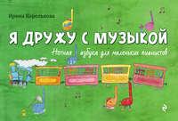 Королькова, Ирина  - Я дружу с музыкой: нотная азбука для маленьких пианистов