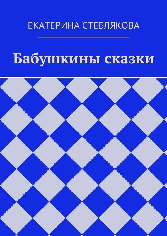 Екатерина Стеблякова Бабушкины сказки