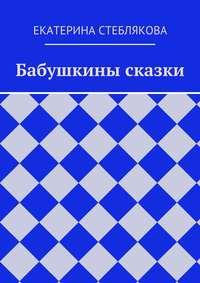 Екатерина Стеблякова - Бабушкины сказки