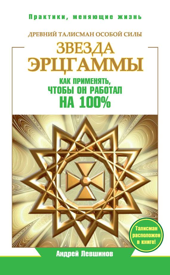 Андрей Левшинов Звезда Эрцгаммы. Древний талисман особой силы. Как применять, чтобы он работал на 100%
