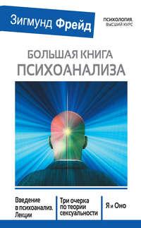 - Большая книга психоанализа. Введение в психоанализ. Лекции. Три очерка по теории сексуальности. Я и Оно (сборник)