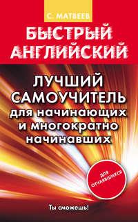 Матвеев, С. А.  - Быстрый английский. Лучший самоучитель для начинающих и многократно начинавших