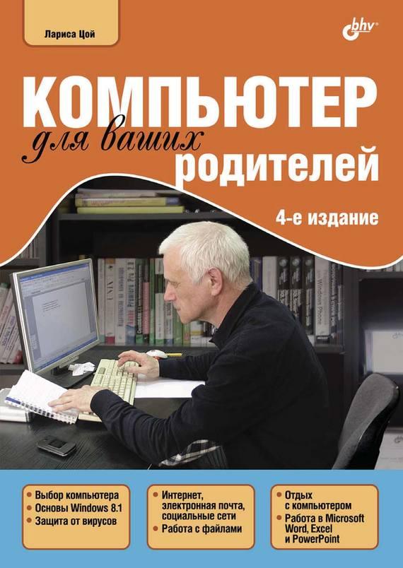 Лариса Цой Компьютер для ваших родителей цой л компьютер для ваших родителей 4 е издание