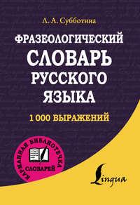 Субботина, Л. А.  - Карманный фразеологический словарь русского языка: 1000 выражений