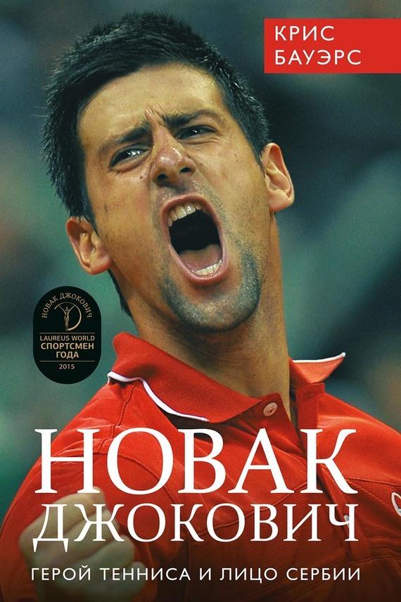 Крис Бауэрс Новак Джокович – герой тенниса и лицо Сербии