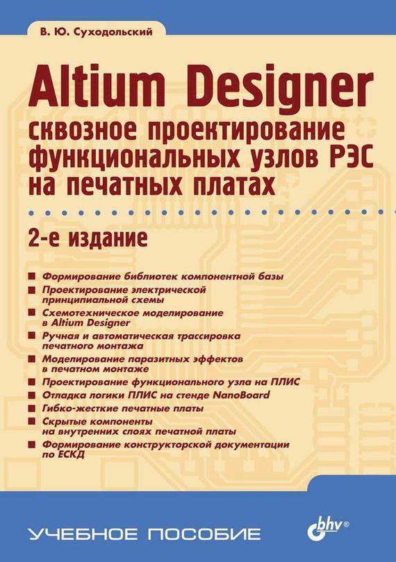 В. Ю. Суходольский Altium Designer: сквозное проектирование функциональных узлов РЭС на печатных платах (2-е издание) в ю суходольский altium designer сквозное проектирование функциональных узлов рэс на печатных платах 2 е издание