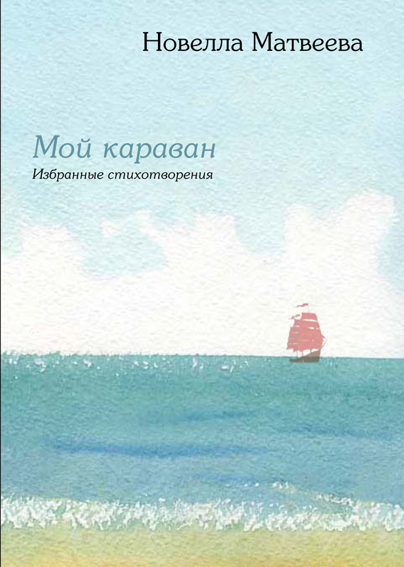 Новелла Матвеева Мой караван. Избранные стихотворения (сборник)