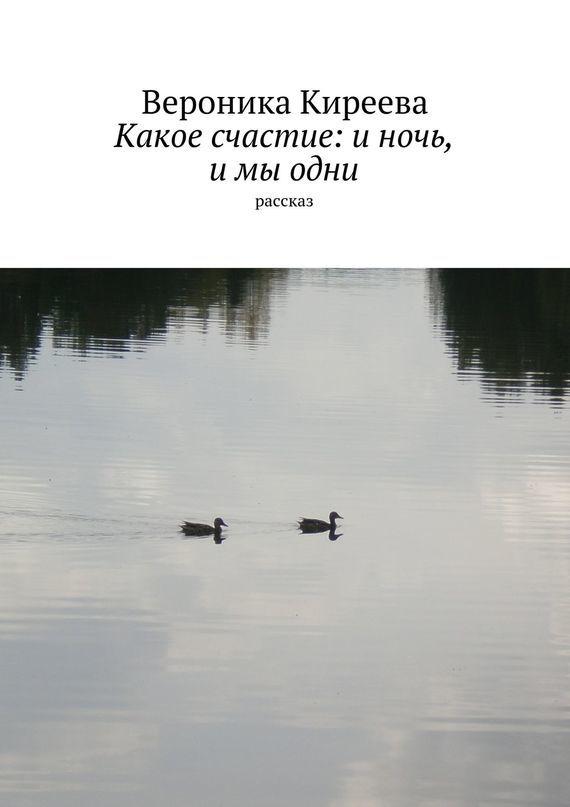 Вероника Киреева - Какое счастие: и ночь, и мы одни