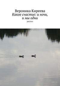 Киреева, Вероника  - Какое счастие: и ночь, и мы одни