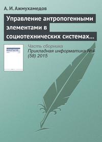 Ажмухамедов, А. И.  - Управление антропогенными элементами в социотехнических системах (часть 2)