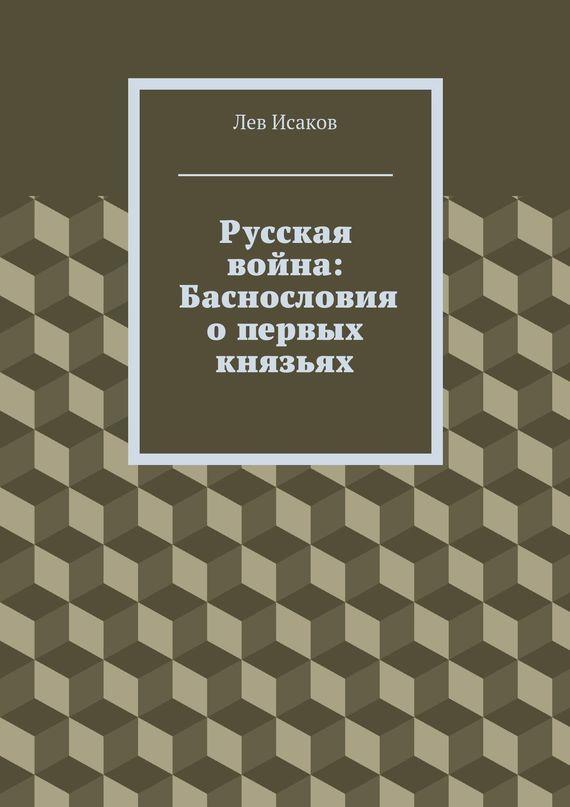 Лев Исаков - Русская война: Баснословия о первых князьях
