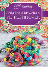 Глашан, Дельфина  - Плетеные браслеты из резиночек