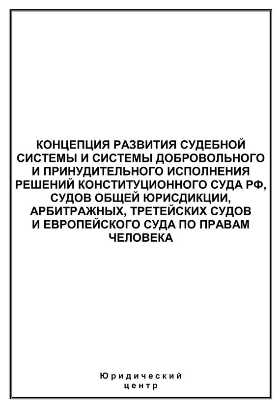 Сборник статей - Концепция развития судебной системы и системы добровольного и принудительного исполнения решений Конституционного Суда РФ, судов общей юрисдикции, арбитражных, третейских судов и Европейского суда по правам человека