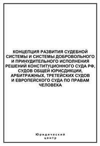 - Концепция развития судебной системы и системы добровольного и принудительного исполнения решений Конституционного Суда РФ, судов общей юрисдикции, арбитражных, третейских судов и Европейского суда по правам человека