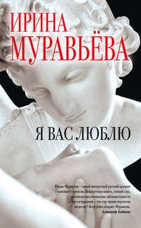 Муравьева, Ирина  - Я вас люблю
