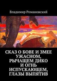 Романовский, Владимир  - Сказ о Бове и змее ужасном, рычащем дико и огнь испускающем, глазы выпятив
