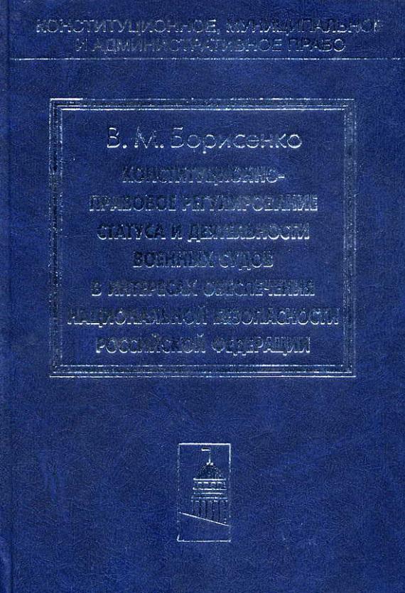 Виктор Борисенко - Конституционно-правовое регулирование статуса и деятельности военных судов в интересах обеспечения национальной безопасности Российской Федерации