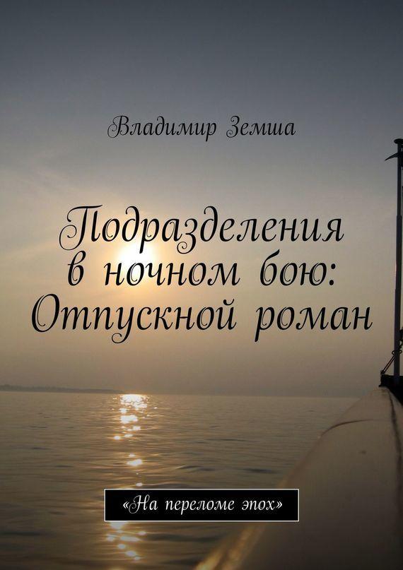 Владимир Валерьевич Земша Подразделения в ночном бою: Отпускной роман что в виде сувенира из туапсе