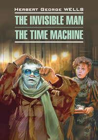 Уэллс, Герберт  - Человек-невидимка. Машина времени. Книга для чтения на английском языке