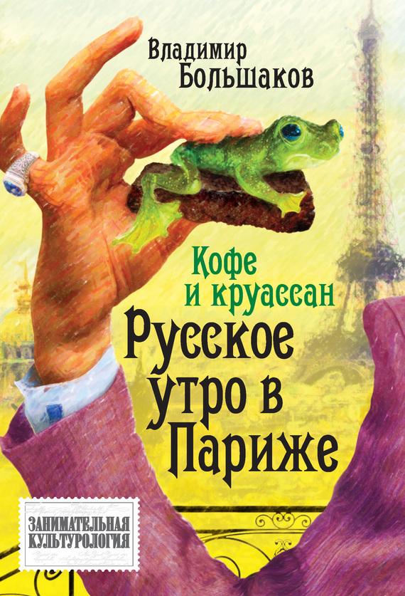 Владимир Большаков Кофе и круассан. Русское утро в Париже что можно во франции из продуктов