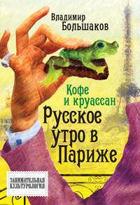 Большаков, Владимир  - Кофе и круассан. Русское утро в Париже